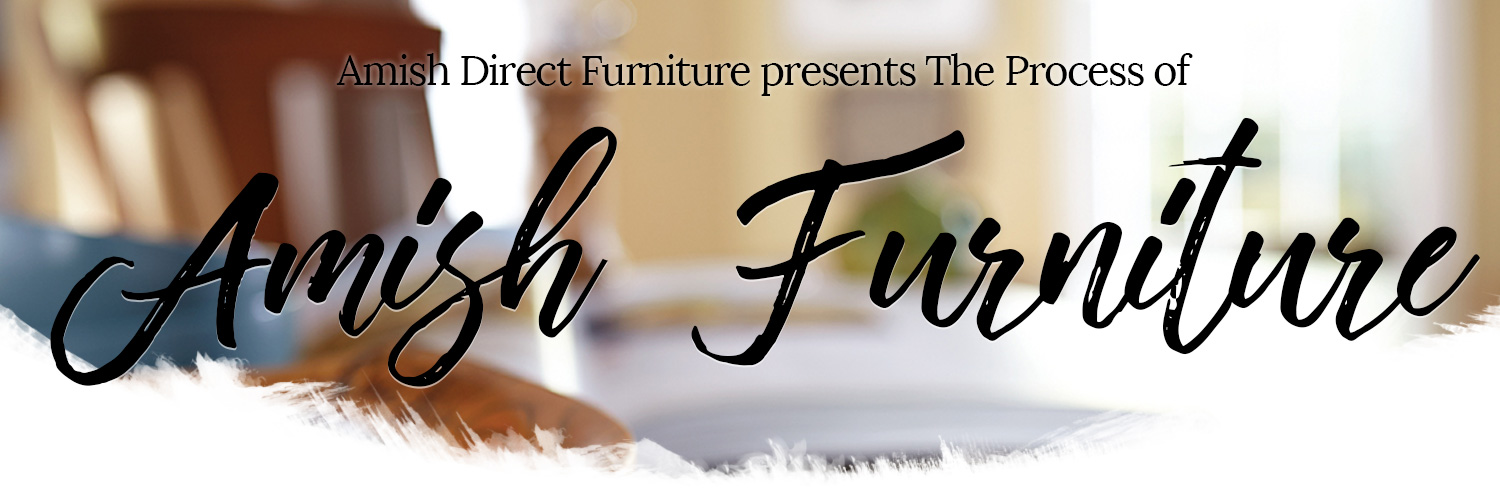 The Process Amish Direct Furniture
